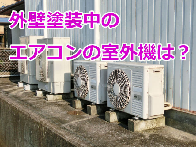 外壁塗装中のエアコンの室外機やエアコンカバーはどうなる?
